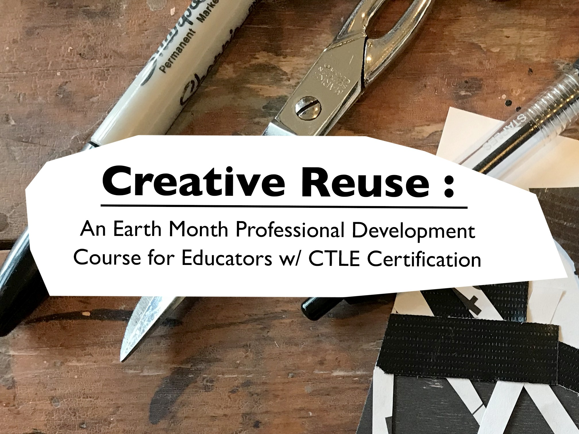 """The text """"Creative Reuse: An Earth Month Professional Development Course w/ CTLE Certification"""" transposed over the background photo of a sharpie, scissor, and pen on a wooden table."""