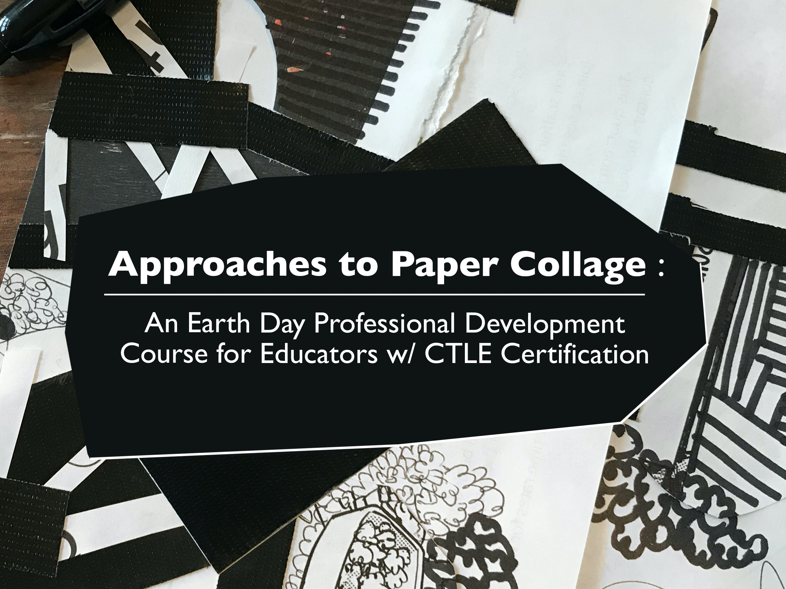 """The text, """"Approaches to Paper Collage : An Earth Day Professional Development Course for Educators w/ CTLE Certification"""" transposed above a black and white paper collage."""